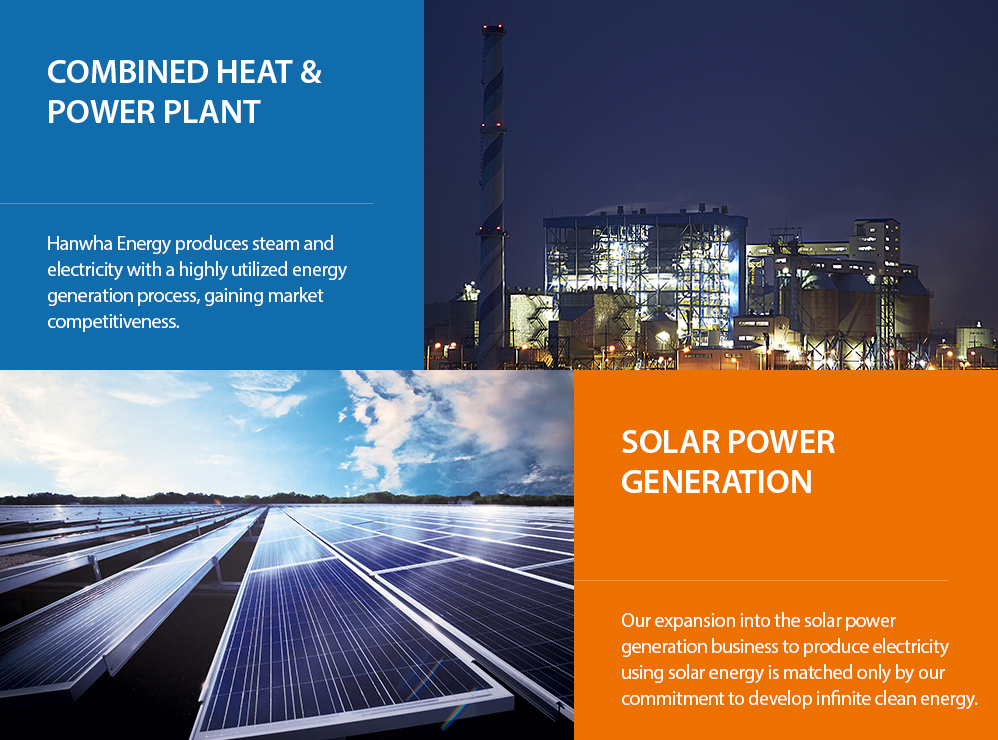 combined heat and power plant. Hanwha Energy produces steam and electricity with a highly utilized energy generation process, gaining market competitiveness. / Solar Power Generation. Our expansion into the solar power generation business to produce electricity using solar energy is matched only by our commitment to develop infinite clean energy.